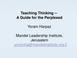 Teaching Thinking --  A Guide for the Perplexed Yoram Harpaz Mandel Leadership Institute, Jerusalem yoramha@mandelinsti