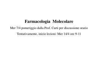 Farmacologia  Molecolare Mer 7/4 pomeriggio dalla Prof. Curti per discussione orario Tentativamente, inizio lezioni: Me