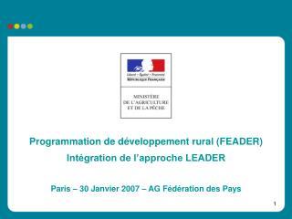 Programmation de développement rural (FEADER) Intégration de l'approche LEADER  Paris – 30 Janvier 2007 – AG Fédération
