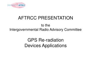 AFTRCC PRESENTATION to the  Intergovernmental Radio Advisory Committee GPS Re-radiation Devices Applications