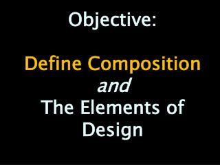 Objective:  Define Composition and The Elements of Design