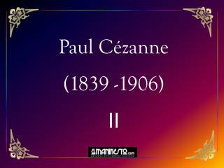 Paul Cézanne (1839 -1906) II