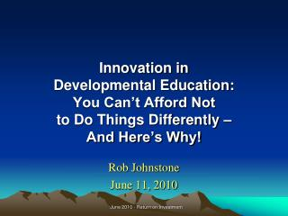 Innovation in  Developmental Education: You Can't Afford Not  to Do Things Differently –  And Here's Why!