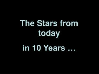 The Stars from today in 10 Years …