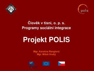Člověk v tísni, o. p. s. Programy sociální integrace Projekt POLIS Mgr. Karolína Ranglová Mgr. Miloš Hrubý