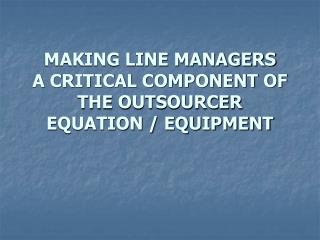 MAKING LINE MANAGERS  A CRITICAL COMPONENT OF THE OUTSOURCER EQUATION / EQUIPMENT