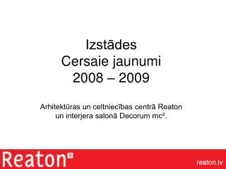 Izstādes  Cersaie jaunumi          2008 – 2009 Arhitektūras un celtniecības centrā Reaton  un interjera salonā Decorum