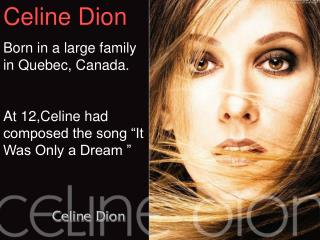 "Celine Dion Born in a large family in Quebec, Canada. At 12,Celine had composed the song ""It Was Only a Dream """