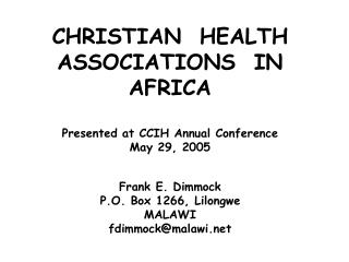 CHRISTIAN  HEALTH ASSOCIATIONS  IN AFRICA Presented at CCIH Annual Conference May 29, 2005 Frank E. Dimmock P.O. Box 12