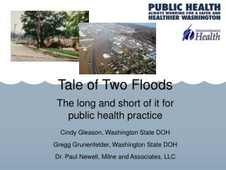 Tale of Two Floods The long and short of it for  public health practice Cindy Gleason, Washington State DOH Gregg Grune