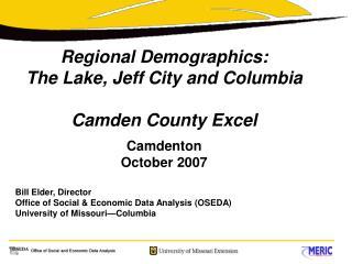 Regional Demographics: The Lake, Jeff City and Columbia Camden County Excel Camdenton October 2007 Bill Elder, Director