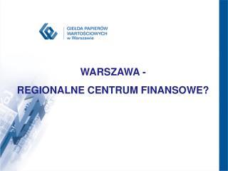 WARSZAWA - REGIONALNE CENTRUM FINANSOWE? .