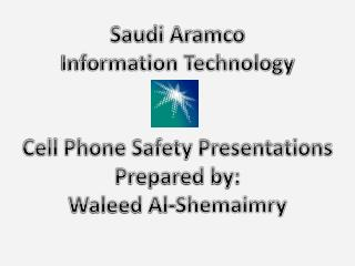 Saudi Aramco Information Technology Cell Phone Safety Presentations Prepared by: Waleed Al-Shemaimry