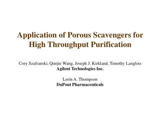 Application of Porous Scavengers for High Throughput Purification Cory Szafranski, Qunjie Wang, Joseph J. Kirkland, Tim