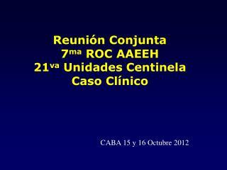 Reunión Conjunta 7 ma  ROC AAEEH 21 va  Unidades Centinela  Caso Clínico