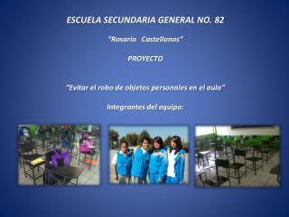 """ESCUELA SECUNDARIA GENERAL  NO.  82 """"Rosario   Castellanos"""" PROYECTO """"Evitar el robo de objetos personales en el aula"""""""