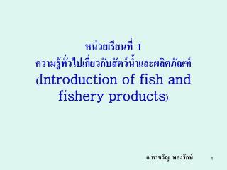 หน่วยเรียนที่  1    ความรู้ทั่วไปเกี่ยวกับสัตว์น้ำและผลิตภัณฑ์ ( Introduction of fish and fishery products )