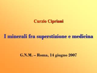 Curzio Cipriani I minerali fra superstizione e medicina G.N.M. – Roma, 14 giugno 2007