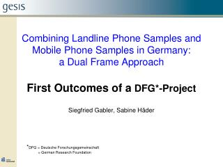 Combining Landline Phone Samples and Mobile Phone Samples in Germany:  a Dual Frame Approach First Outcomes of a  DFG*-