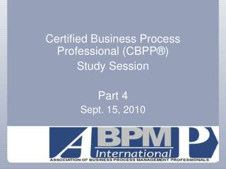 Certified Business Process Professional (CBPP®)  Study Session Part 4  Sept. 15, 2010