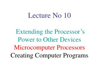 Lecture No 10 Extending the Processor's Power to Other Devices Microcomputer Processors Creating Computer Programs