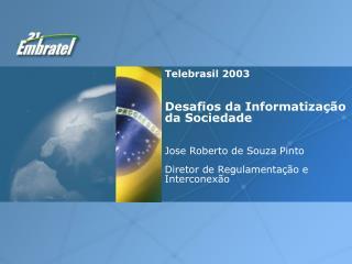 Telebrasil 2003 Desafios da Informatização da Sociedade   Jose Roberto de Souza Pinto Diretor de Regulamentação e Inter