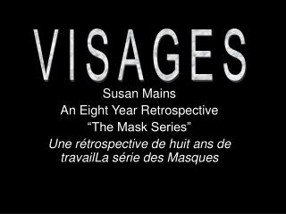 "Susan Mains An Eight Year Retrospective ""The Mask Series""  Une rétrospective de huit ans de travailLa série des Masques"