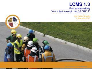 """LCMS 1.3 Kort samenvatting """"Wat is het verschil met CEDRIC?""""  door Anton Tanesha 8 december 2010"""