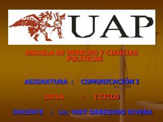 ESCUELA DE DERECHO Y CIENCIAS POLITICAS ASIGNATURA  :    COMUNICACIÓN I CICLO          :     I CICLO DOCENTE    :   Lic