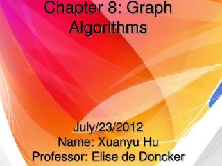 Chapter 8: Graph Algorithms July/23/2012 Name: Xuanyu Hu Professor: Elise de Doncker