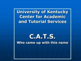University of Kentucky Center for Academic and Tutorial Services C.A.T.S. Who came up with this name