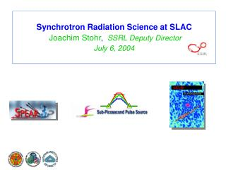 Synchrotron Radiation Science at SLAC  Joachim Stohr ,   SSRL Deputy Director July 6, 2004