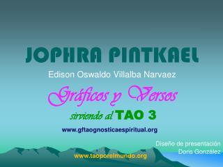 JOPHRA PINTKAEL Edison Oswaldo Villalba Narvaez Gráficos y Versos sirviendo al  TAO 3 Diseño de presentación  Doris Gon