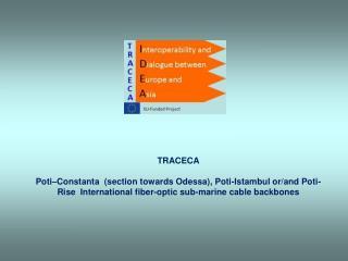 TRACECA  Poti–Constanta  (section towards Odessa), Poti-Istambul or/and Poti-Rise  International fiber-optic sub-marine