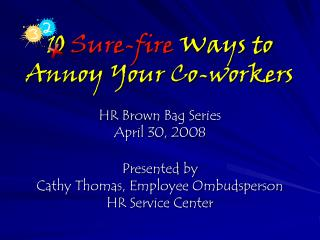 10  Sure-fire  Ways to  Annoy Your Co-workers HR Brown Bag Series April 30, 2008 Presented by  Cathy Thomas, Employee O