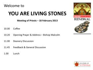 Welcome to YOU ARE LIVING STONES Meeting of Priests – 18 February 2013 10.00	Coffee 10.20	Opening Prayer & Address – Bi