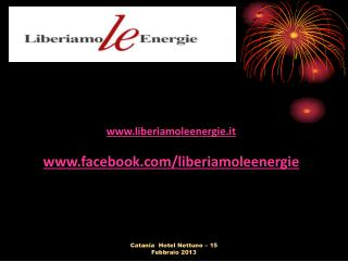 www.liberiamoleenergie.it www.facebook.com/liberiamoleenergie