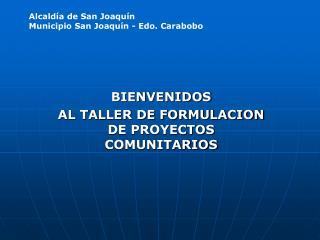 BIENVENIDOS  AL TALLER DE FORMULACION DE PROYECTOS COMUNITARIOS