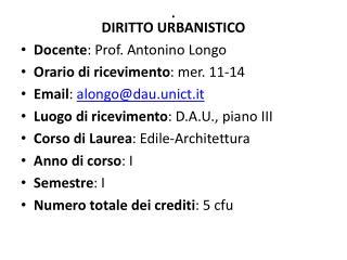 DIRITTO URBANISTICO Docente : Prof. Antonino Longo Orario di ricevimento : mer. 11-14 Email :  alongo@dau.unict.it Luog