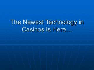 The Newest Technology in Casinos is Here…