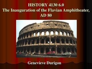 HISTORY 4130 6.0 The Inauguration of the Flavian Amphitheater, AD 80
