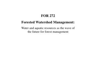 FOR 272 Forested Watershed Management: Water and aquatic resources as the wave of the future for forest management