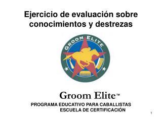 Ejercicio de evaluación sobre conocimientos y destrezas  Groom Elite ™ PROGRAMA EDUCATIVO PARA CABALLISTAS