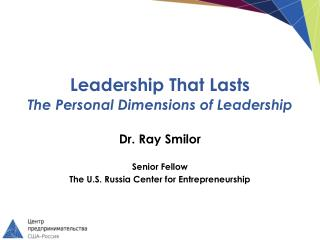 Leadership  That Lasts The Personal Dimensions of Leadership Dr. Ray Smilor Senior Fellow The U.S. Russia Center for En