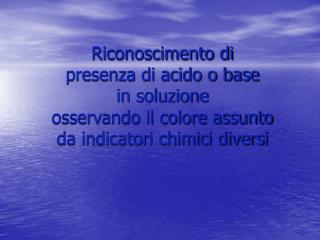 Riconoscimento di  presenza di acido o base in soluzione osservando il colore assunto da indicatori chimici diversi