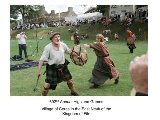 692 nd  Annual Highland Games Village of Ceres in the East Neuk of the Kingdom of Fife