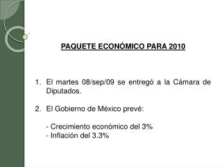 PAQUETE  ECONÓMICO  PARA 2010 El martes 08/sep/09 se  entregó  a la Cámara de Diputados. El Gobierno de México prevé:
