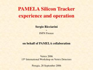 Sergio Ricciarini ~ INFN Firenze on behalf of PAMELA collaboration Vertex 2006 15 th  International Workshop on Vertex