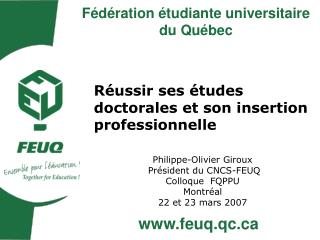 Réussir ses études doctoraleset son insertion professionnelle Philippe-Olivier Giroux  Président du CNCS-FEUQ Colloque