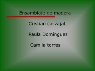 Ensamblaje de madera               Cristian carvajal               Paula Domínguez               Camila torres